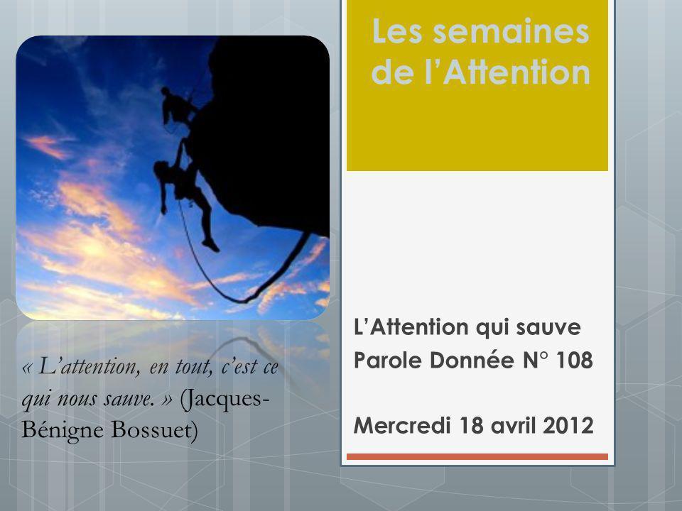 Les semaines de lAttention LAttention qui sauve Parole Donnée N° 108 Mercredi 18 avril 2012 « Lattention, en tout, cest ce qui nous sauve. » (Jacques-