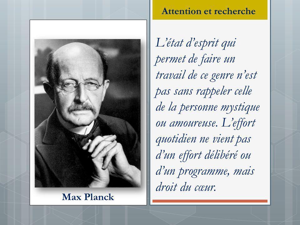 Max Planck Létat desprit qui permet de faire un travail de ce genre nest pas sans rappeler celle de la personne mystique ou amoureuse. Leffort quotidi