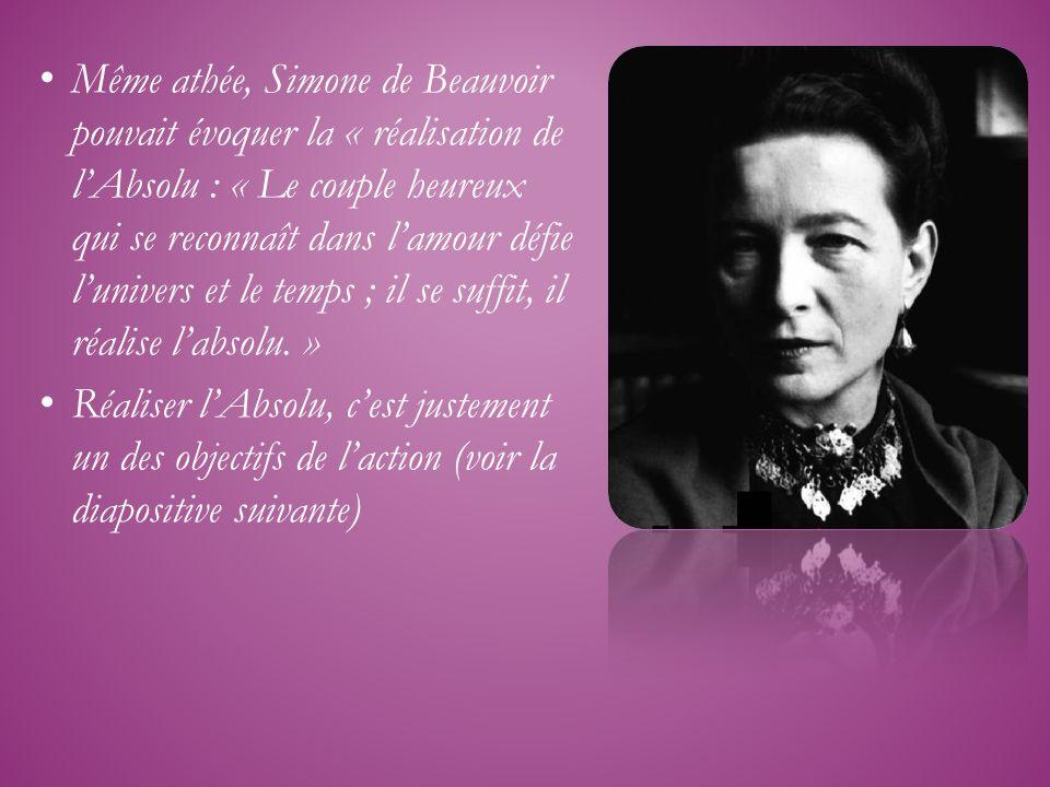 Même athée, Simone de Beauvoir pouvait évoquer la « réalisation de lAbsolu : « Le couple heureux qui se reconnaît dans lamour défie lunivers et le tem