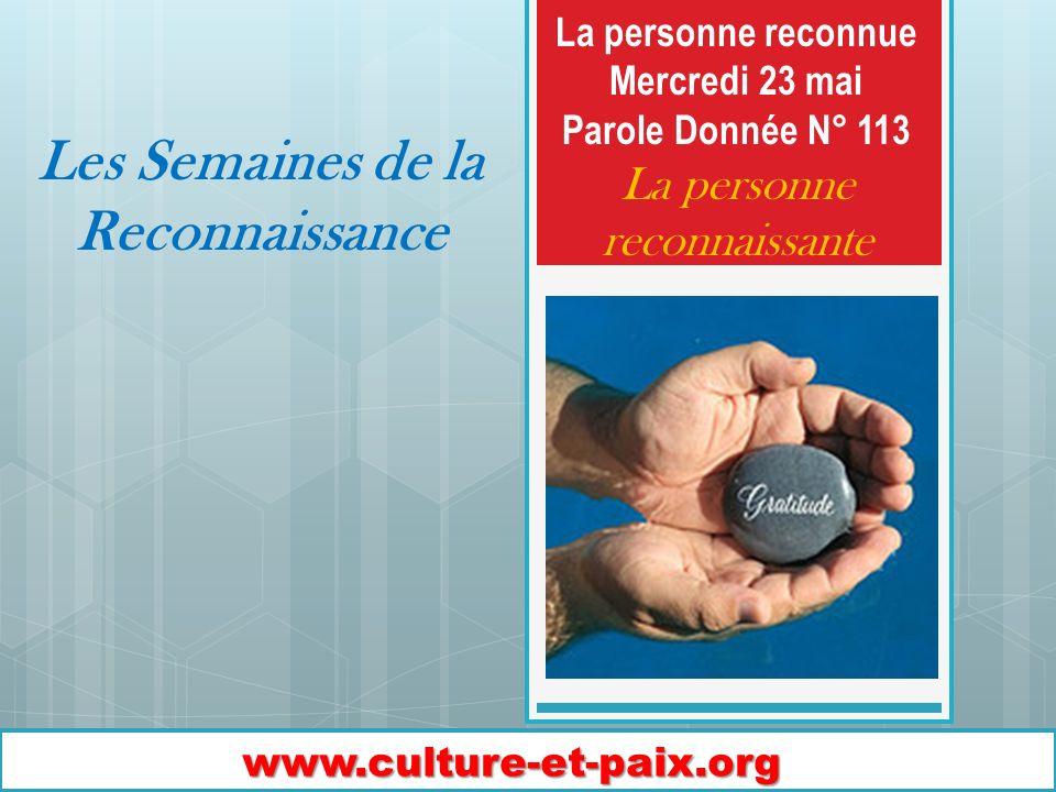 Les Semaines de la Reconnaissance www.culture-et-paix.org La personne reconnue Mercredi 23 mai Parole Donnée N° 113 La personne reconnaissante