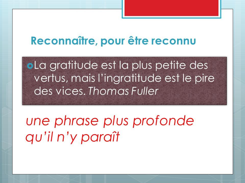 La gratitude est la plus petite des vertus, mais lingratitude est le pire des vices. Thomas Fuller Reconnaître, pour être reconnu une phrase plus prof