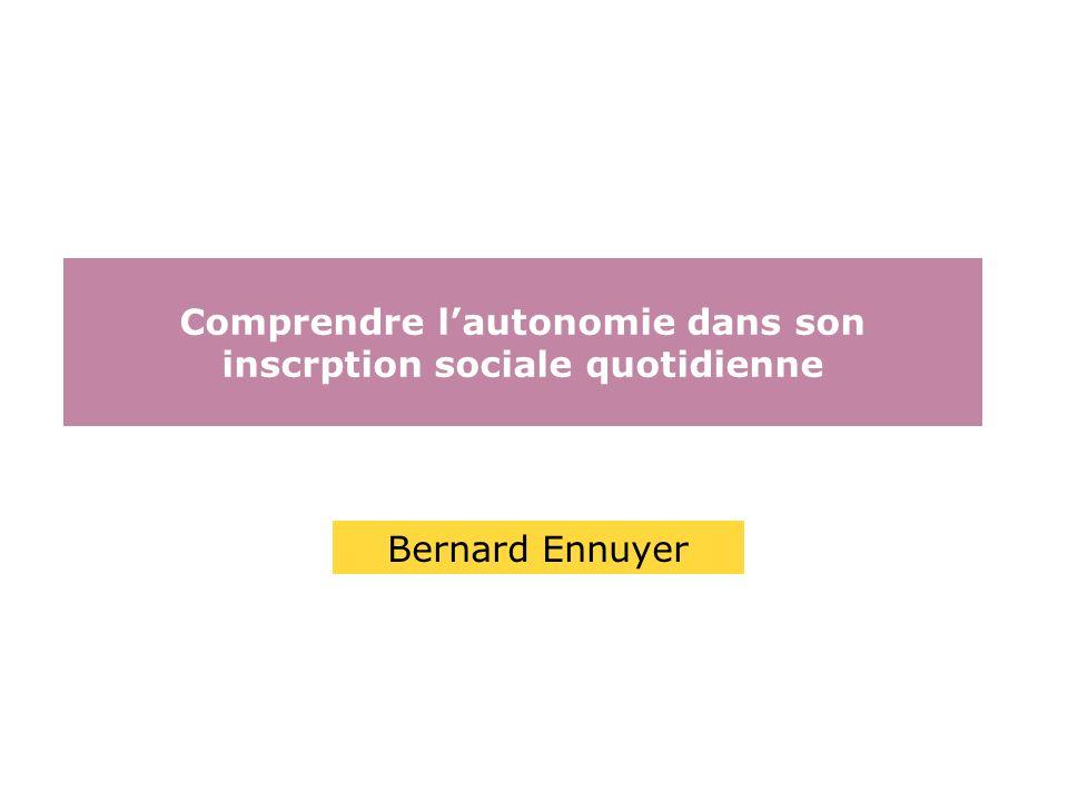 Comprendre lautonomie dans son inscrption sociale quotidienne Bernard Ennuyer