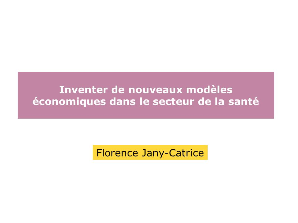 Inventer de nouveaux modèles économiques dans le secteur de la santé Florence Jany-Catrice