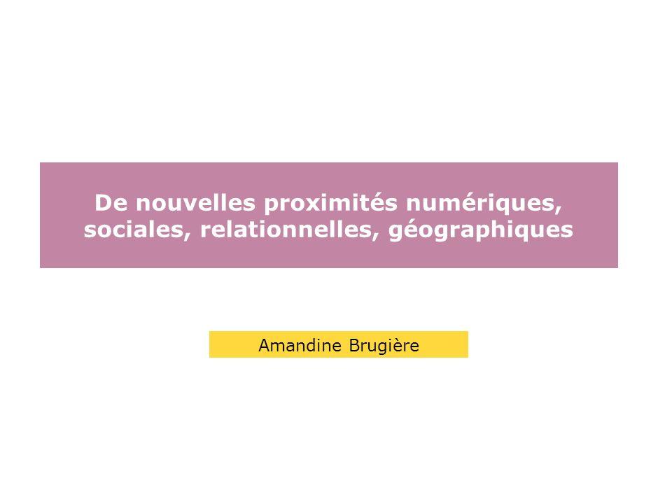 De nouvelles proximités numériques, sociales, relationnelles, géographiques Amandine Brugière