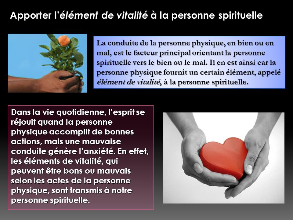 Apporter l élément de vitalité à la personne spirituelle La conduite de la personne physique, en bien ou en mal, est le facteur principal orientant la