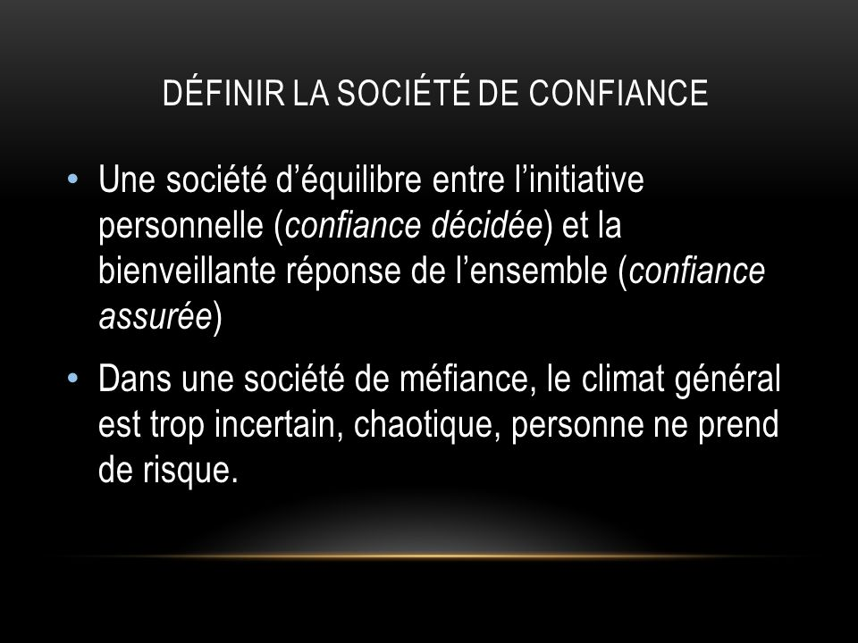DÉFINIR LA SOCIÉTÉ DE CONFIANCE Une société déquilibre entre linitiative personnelle ( confiance décidée ) et la bienveillante réponse de lensemble ( confiance assurée ) Dans une société de méfiance, le climat général est trop incertain, chaotique, personne ne prend de risque.