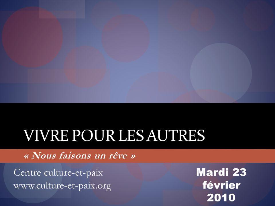 VIVRE POUR LES AUTRES « Nous faisons un rêve » Centre culture-et-paix www.culture-et-paix.org Mardi 23 février 2010