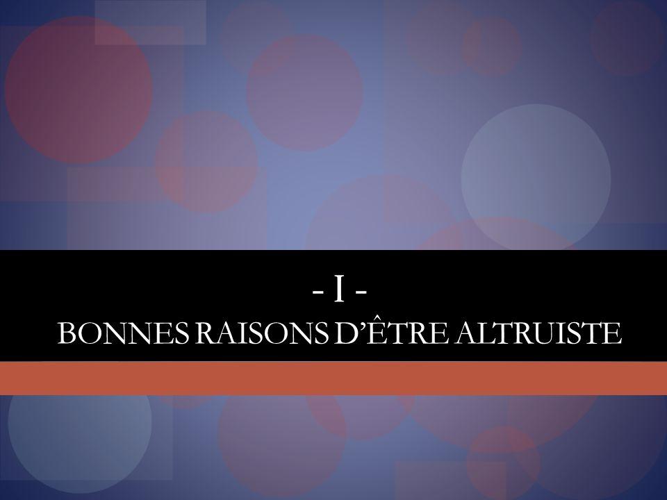 - I - BONNES RAISONS DÊTRE ALTRUISTE