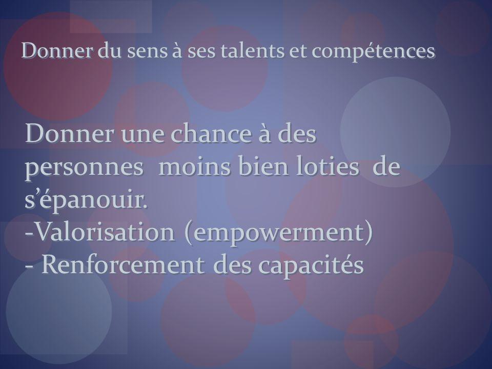 Donner du sens à ses talents et compétences Donner une chance à des personnes moins bien loties de sépanouir. -Valorisation (empowerment) - Renforceme