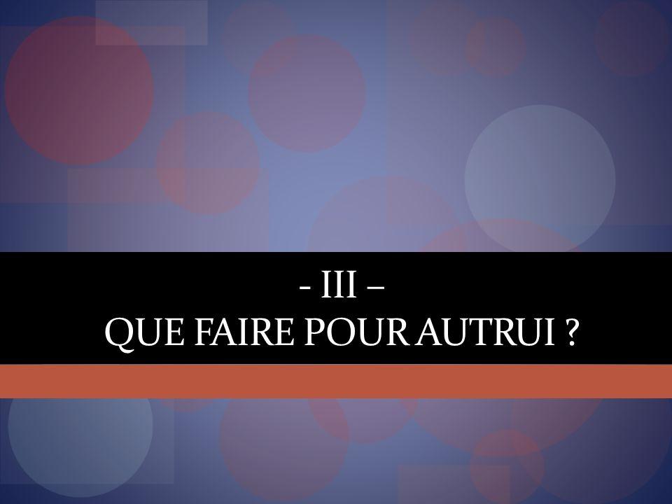 - III – QUE FAIRE POUR AUTRUI ?