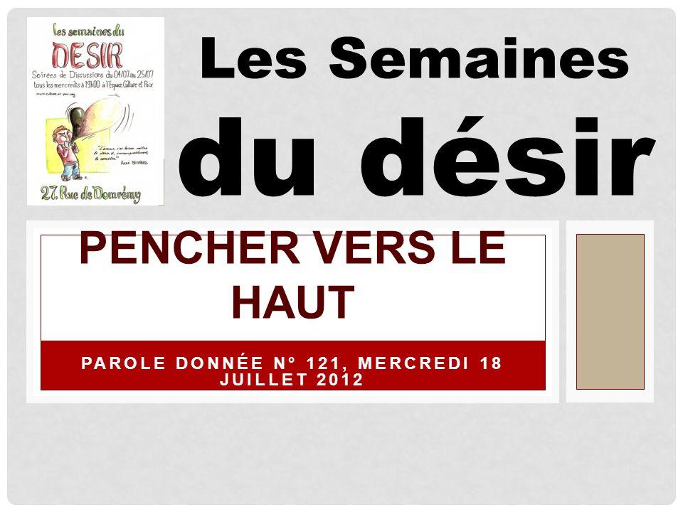 PAROLE DONNÉE N° 121, MERCREDI 18 JUILLET 2012 PENCHER VERS LE HAUT Les Semaines du désir