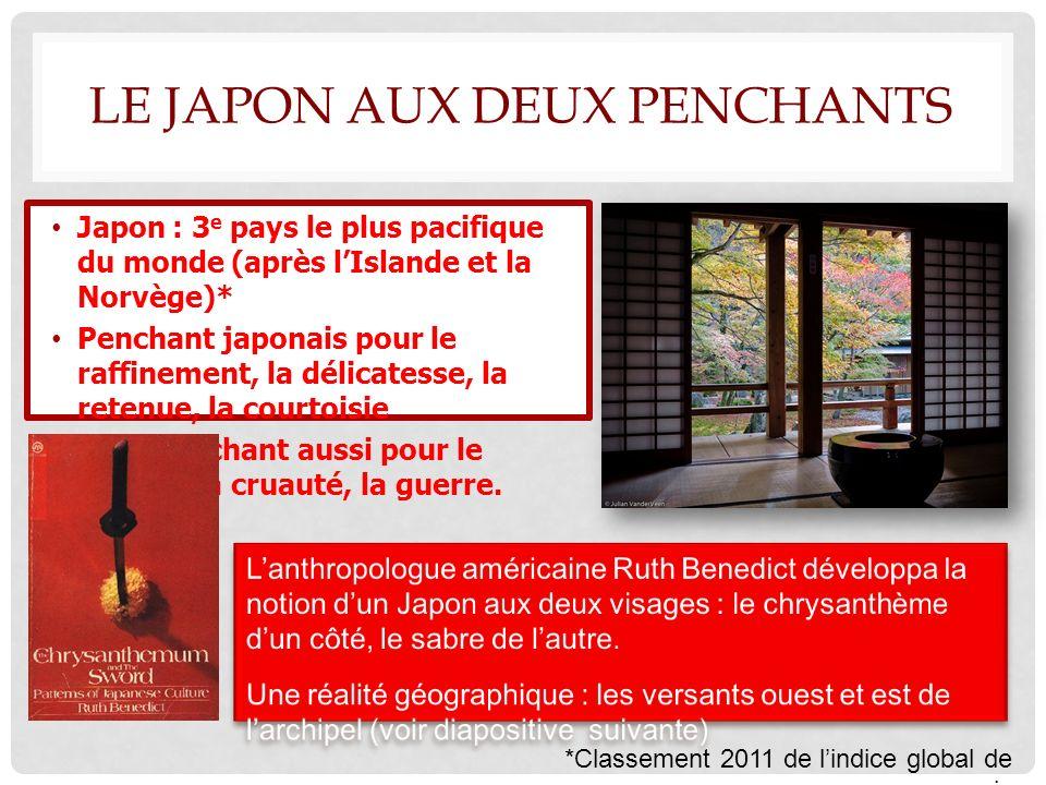 LE JAPON AUX DEUX PENCHANTS Japon : 3 e pays le plus pacifique du monde (après lIslande et la Norvège)* Penchant japonais pour le raffinement, la délicatesse, la retenue, la courtoisie Mais penchant aussi pour le suicide, la cruauté, la guerre.