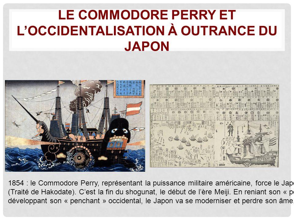 LE COMMODORE PERRY ET LOCCIDENTALISATION À OUTRANCE DU JAPON 1854 : le Commodore Perry, représentant la puissance militaire américaine, force le Japon à souvrir au commerce (Traité de Hakodate).