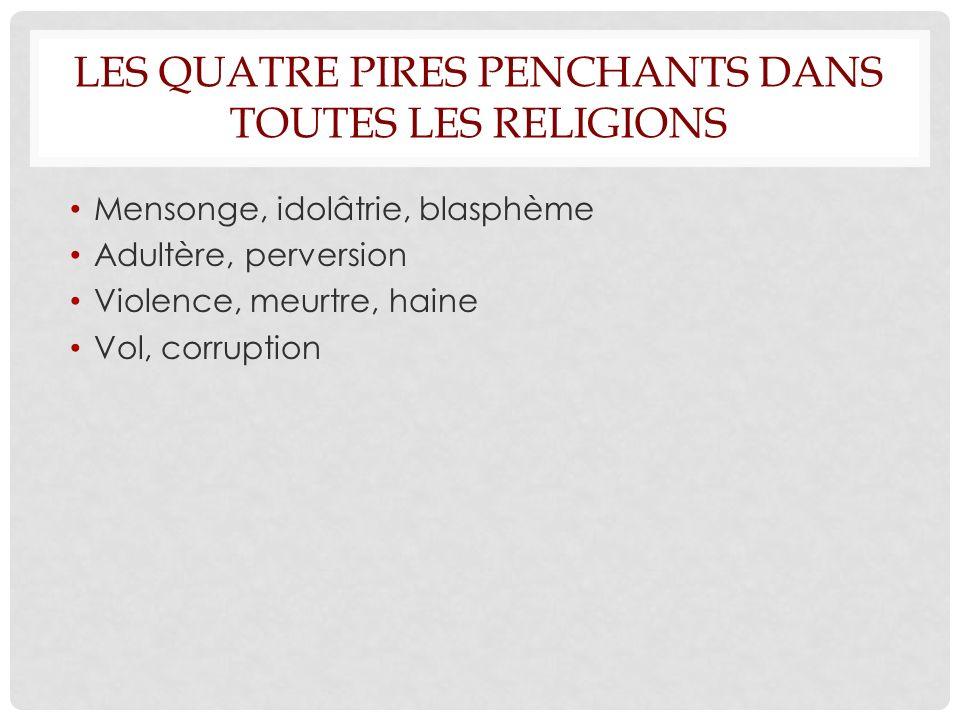 LES QUATRE PIRES PENCHANTS DANS TOUTES LES RELIGIONS Mensonge, idolâtrie, blasphème Adultère, perversion Violence, meurtre, haine Vol, corruption