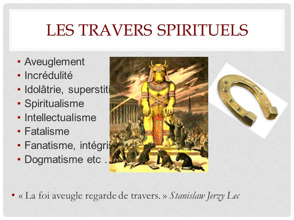 LES TRAVERS SPIRITUELS Aveuglement Incrédulité Idolâtrie, superstition Spiritualisme Intellectualisme Fatalisme Fanatisme, intégrisme Dogmatisme etc … « La foi aveugle regarde de travers.