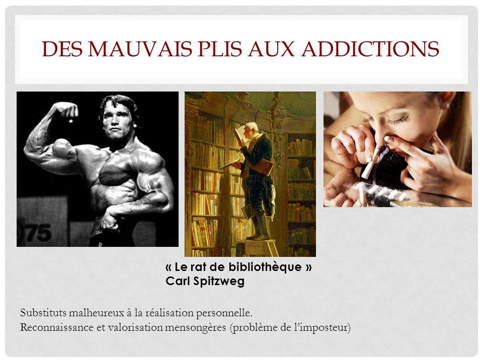 DES MAUVAIS PLIS AUX ADDICTIONS « Le rat de bibliothèque » Carl Spitzweg Substituts malheureux à la réalisation personnelle.