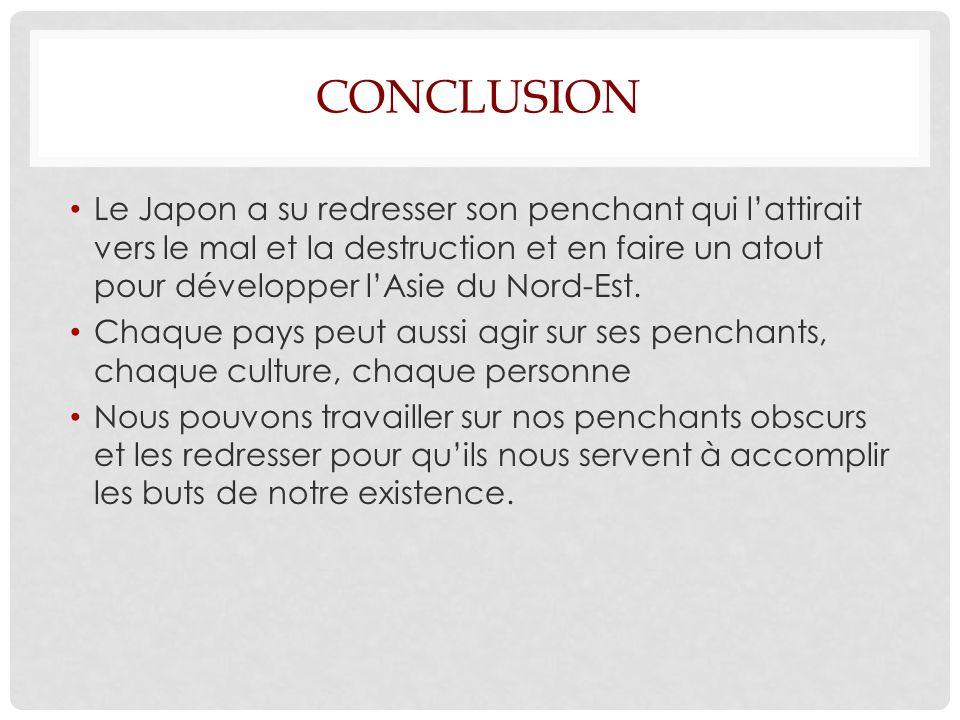CONCLUSION Le Japon a su redresser son penchant qui lattirait vers le mal et la destruction et en faire un atout pour développer lAsie du Nord-Est.