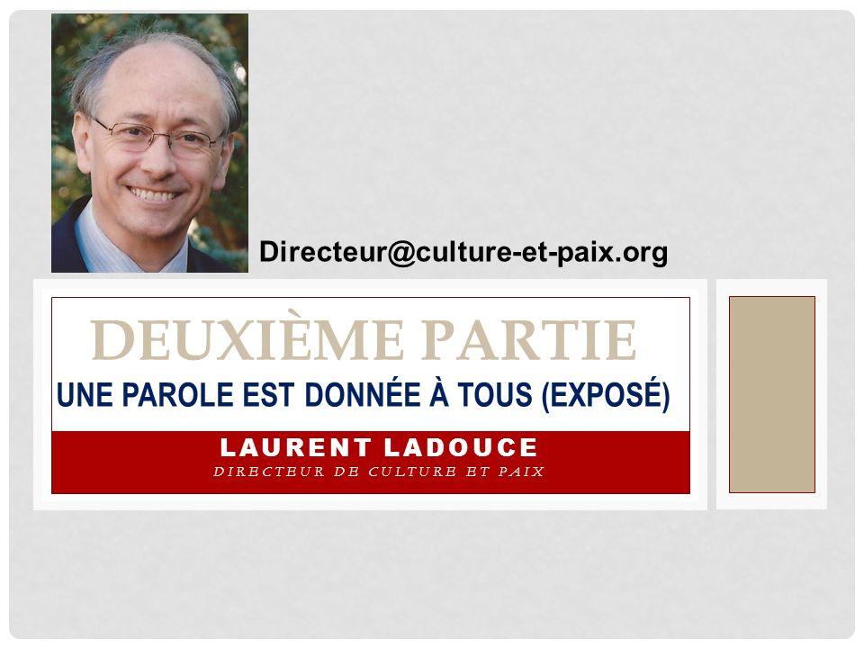 DEUXIÈME PARTIE UNE PAROLE EST DONNÉE À TOUS (EXPOSÉ) LAURENT LADOUCE DIRECTEUR DE CULTURE ET PAIX Directeur@culture-et-paix.org