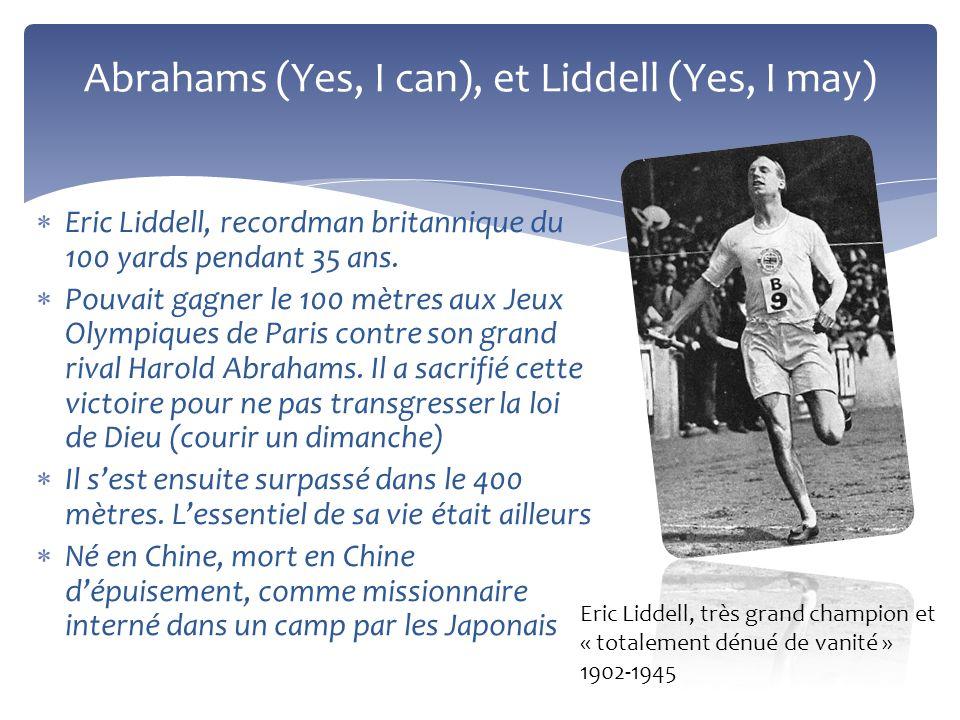 Abrahams (Yes, I can), et Liddell (Yes, I may) Eric Liddell, recordman britannique du 100 yards pendant 35 ans. Pouvait gagner le 100 mètres aux Jeux