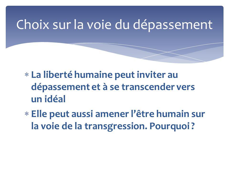 La liberté humaine peut inviter au dépassement et à se transcender vers un idéal Elle peut aussi amener lêtre humain sur la voie de la transgression.