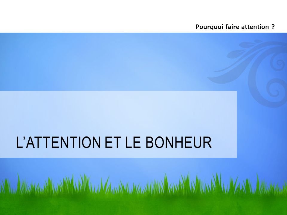 LATTENTION ET LE BONHEUR Pourquoi faire attention ?