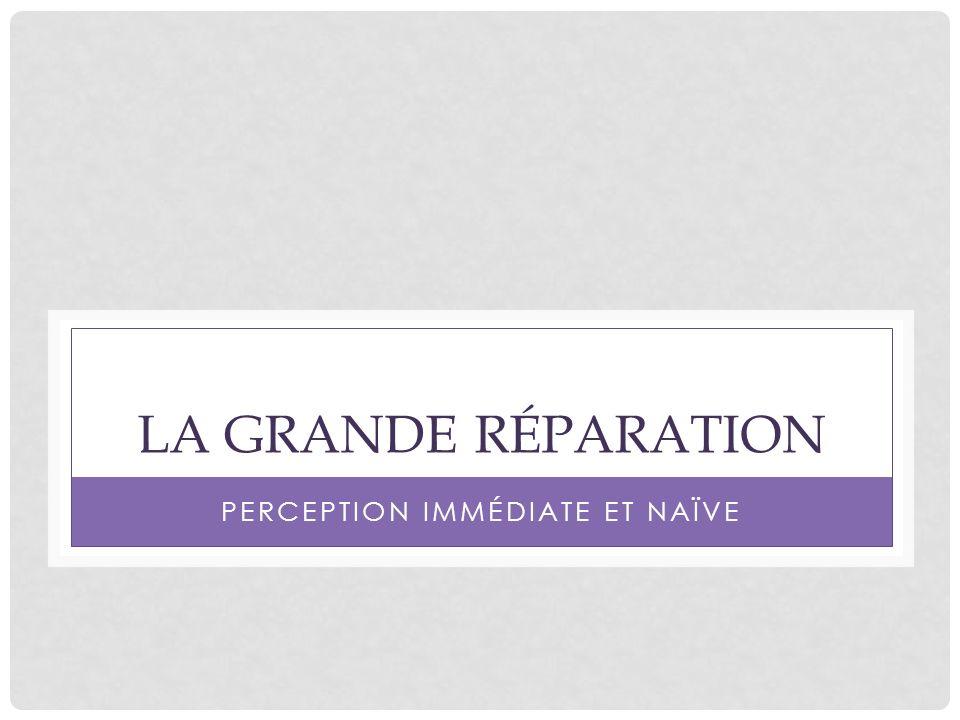 LA GRANDE RÉPARATION PERCEPTION IMMÉDIATE ET NAÏVE