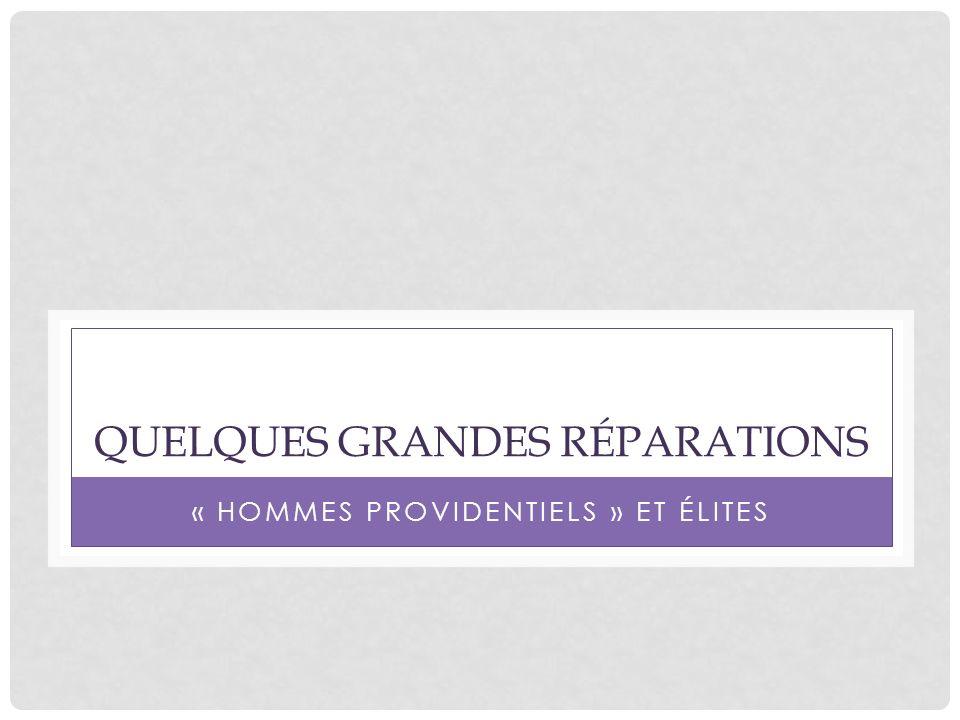 QUELQUES GRANDES RÉPARATIONS « HOMMES PROVIDENTIELS » ET ÉLITES