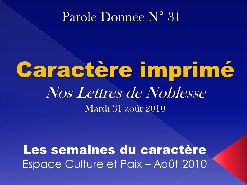 Caractère imprimé Nos Lettres de Noblesse Mardi 31 août 2010 Les semaines du caractère Espace Culture et Paix – Août 2010 Parole Donnée N° 31