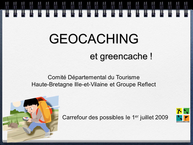 GEOCACHING et greencache ! Comité Départemental du Tourisme Haute-Bretagne Ille-et-Vilaine et Groupe Reflect Carrefour des possibles le 1 er juillet 2