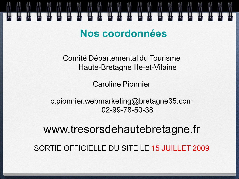 Nos coordonnées Comité Départemental du Tourisme Haute-Bretagne Ille-et-Vilaine Caroline Pionnier c.pionnier.webmarketing@bretagne35.com 02-99-78-50-38 www.tresorsdehautebretagne.fr SORTIE OFFICIELLE DU SITE LE 15 JUILLET 2009