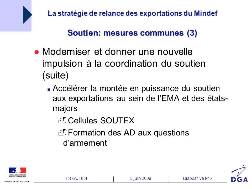 DGA/DDI 5 juin 2008Diapositive N°5 MINISTÈRE DE LA DÉFENSE La stratégie de relance des exportations du Mindef Soutien: mesures communes (3) Moderniser