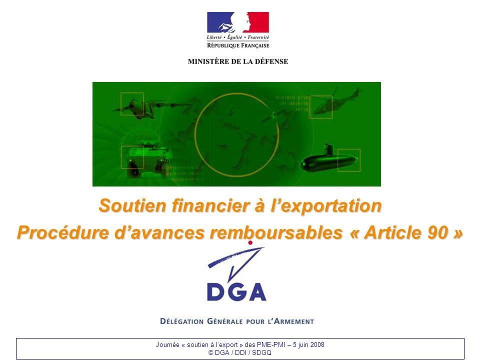 Journée « soutien à lexport » des PME-PMI – 5 juin 2008 © DGA / DDI / SDGQ Soutien financier à lexportation Procédure davances remboursables « Article 90 »