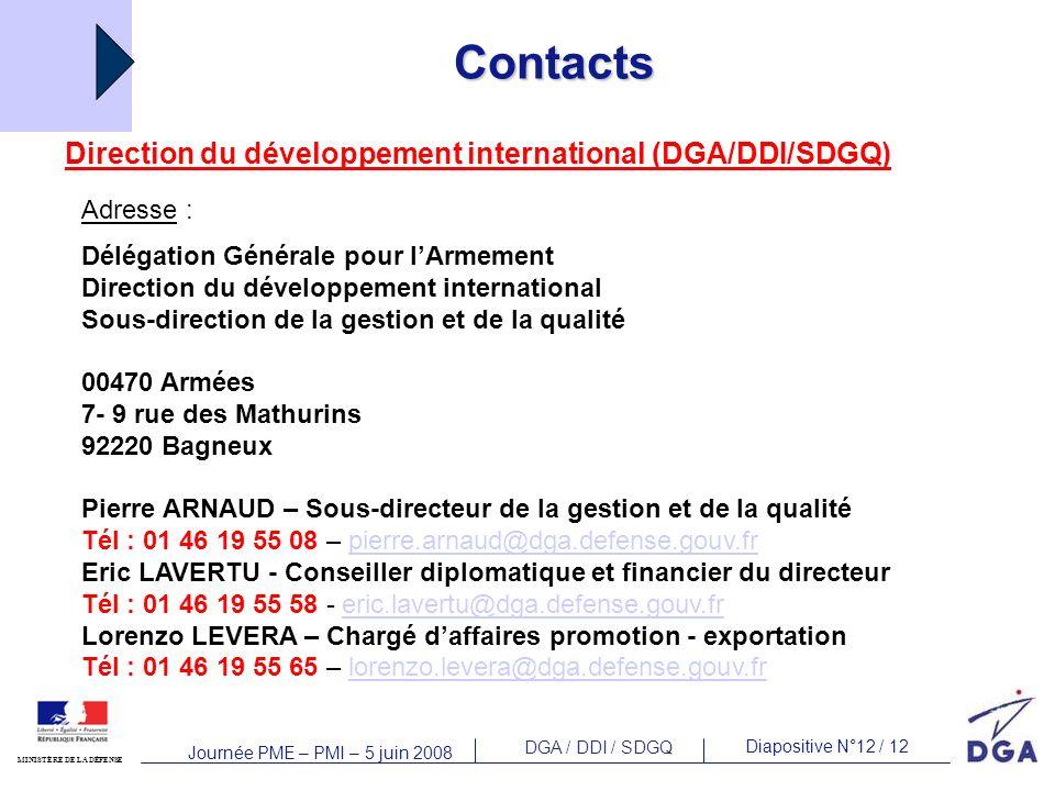 DGA / DDI / SDGQ Diapositive N°12 / 12 MINISTÈRE DE LA DÉFENSE Journée PME – PMI – 5 juin 2008 Contacts Direction du développement international (DGA/DDI/SDGQ) Adresse : Délégation Générale pour lArmement Direction du développement international Sous-direction de la gestion et de la qualité 00470 Armées 7- 9 rue des Mathurins 92220 Bagneux Pierre ARNAUD – Sous-directeur de la gestion et de la qualité Tél : 01 46 19 55 08 – pierre.arnaud@dga.defense.gouv.frpierre.arnaud@dga.defense.gouv.fr Eric LAVERTU - Conseiller diplomatique et financier du directeur Tél : 01 46 19 55 58 - eric.lavertu@dga.defense.gouv.freric.lavertu@dga.defense.gouv.fr Lorenzo LEVERA – Chargé daffaires promotion - exportation Tél : 01 46 19 55 65 – lorenzo.levera@dga.defense.gouv.frlorenzo.levera@dga.defense.gouv.fr