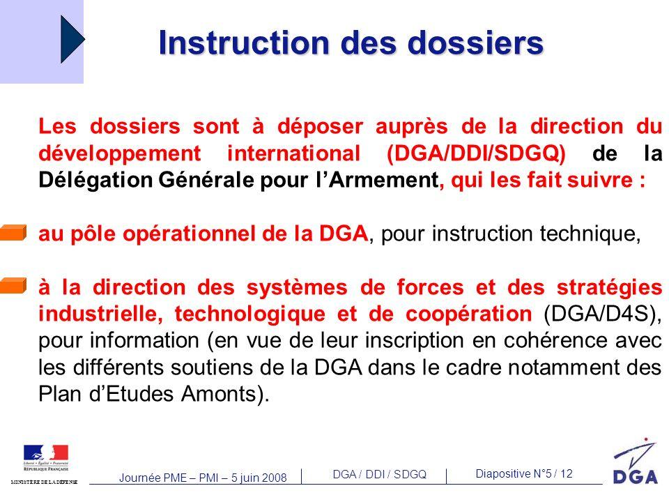 DGA / DDI / SDGQ Diapositive N°5 / 12 MINISTÈRE DE LA DÉFENSE Journée PME – PMI – 5 juin 2008 Instruction des dossiers Les dossiers sont à déposer auprès de la direction du développement international (DGA/DDI/SDGQ) de la Délégation Générale pour lArmement, qui les fait suivre : au pôle opérationnel de la DGA, pour instruction technique, à la direction des systèmes de forces et des stratégies industrielle, technologique et de coopération (DGA/D4S), pour information (en vue de leur inscription en cohérence avec les différents soutiens de la DGA dans le cadre notamment des Plan dEtudes Amonts).