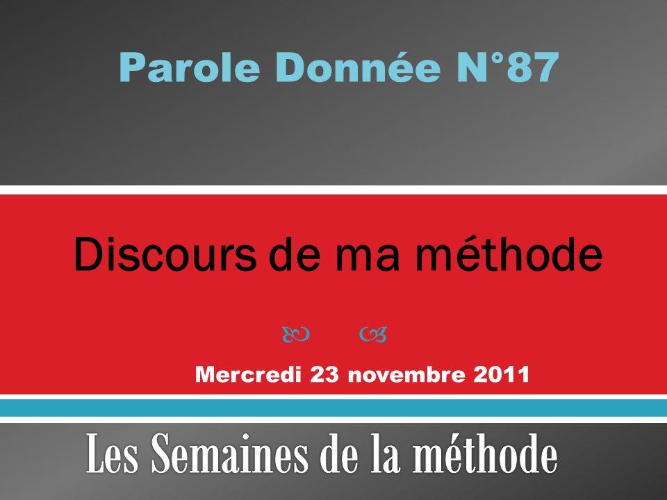 Discours de ma méthode Parole Donnée N°87 Mercredi 23 novembre 2011