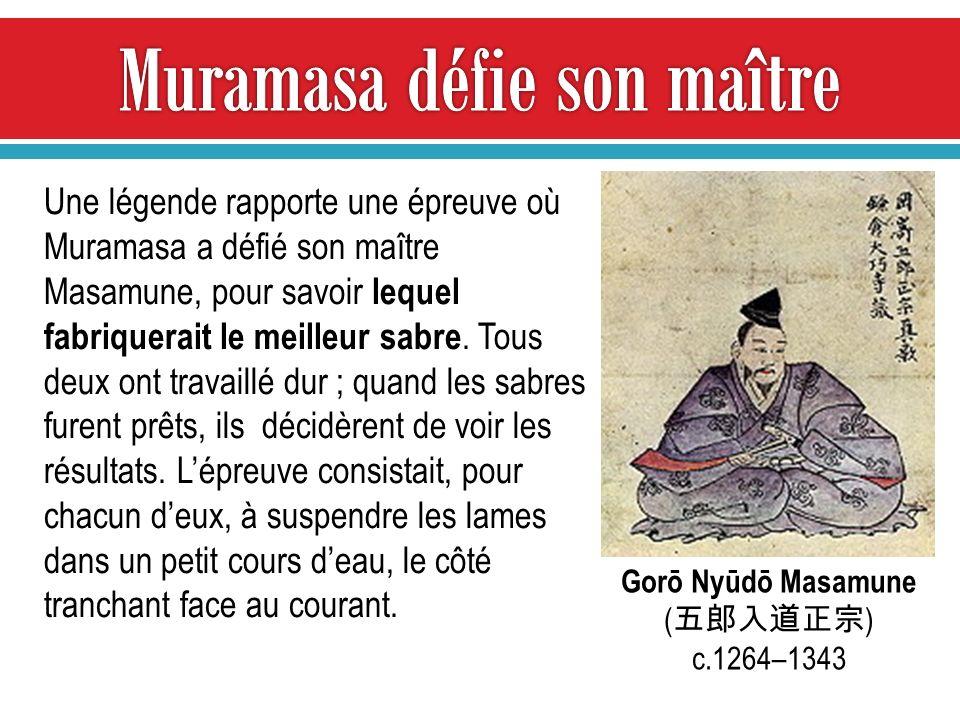 Gorō Nyūdō Masamune ( ) c.1264–1343 Une légende rapporte une épreuve où Muramasa a défié son maître Masamune, pour savoir lequel fabriquerait le meilleur sabre.