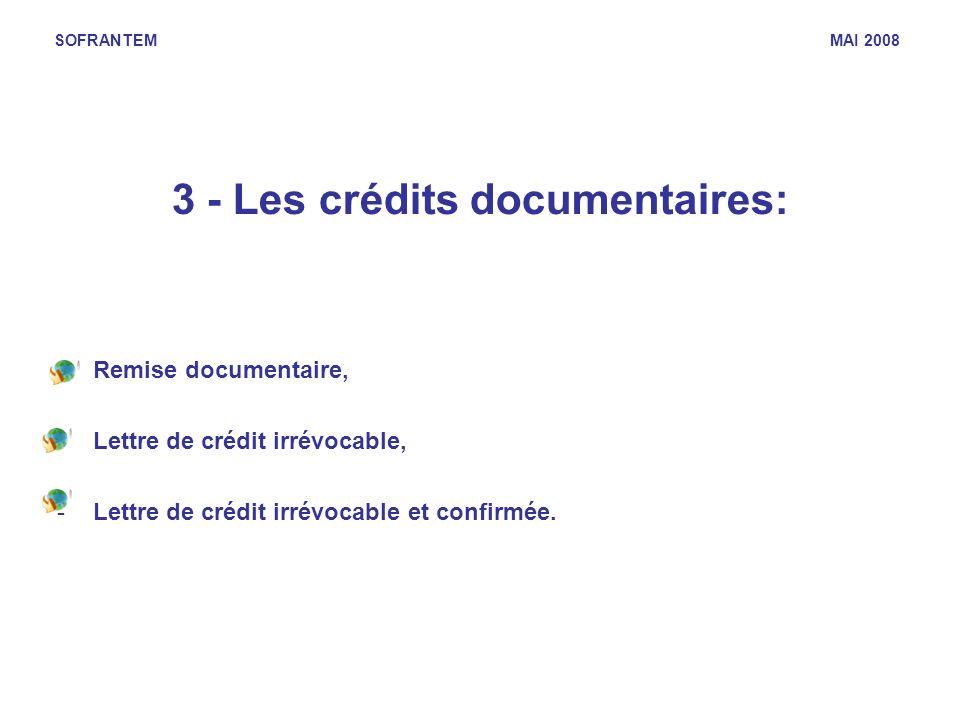 SOFRANTEM MAI 2008 3 - Les crédits documentaires: -Remise documentaire, -Lettre de crédit irrévocable, -Lettre de crédit irrévocable et confirmée.