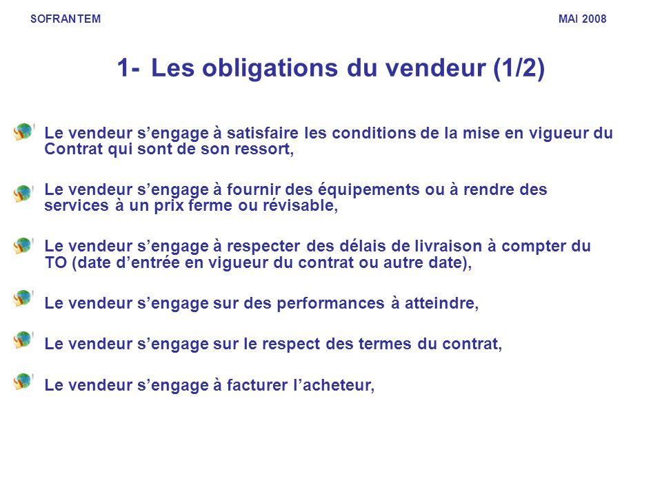1- Les obligations du vendeur (1/2) Le vendeur sengage à satisfaire les conditions de la mise en vigueur du Contrat qui sont de son ressort, Le vendeu