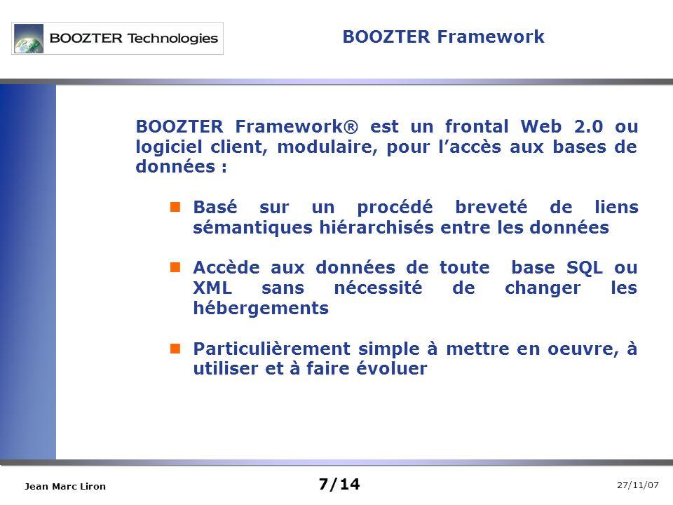 27/11/07 Jean Marc Liron BOOZTER Framework® est un frontal Web 2.0 ou logiciel client, modulaire, pour laccès aux bases de données : Basé sur un procédé breveté de liens sémantiques hiérarchisés entre les données Accède aux données de toute base SQL ou XML sans nécessité de changer les hébergements Particulièrement simple à mettre en oeuvre, à utiliser et à faire évoluer 7/14 BOOZTER Framework