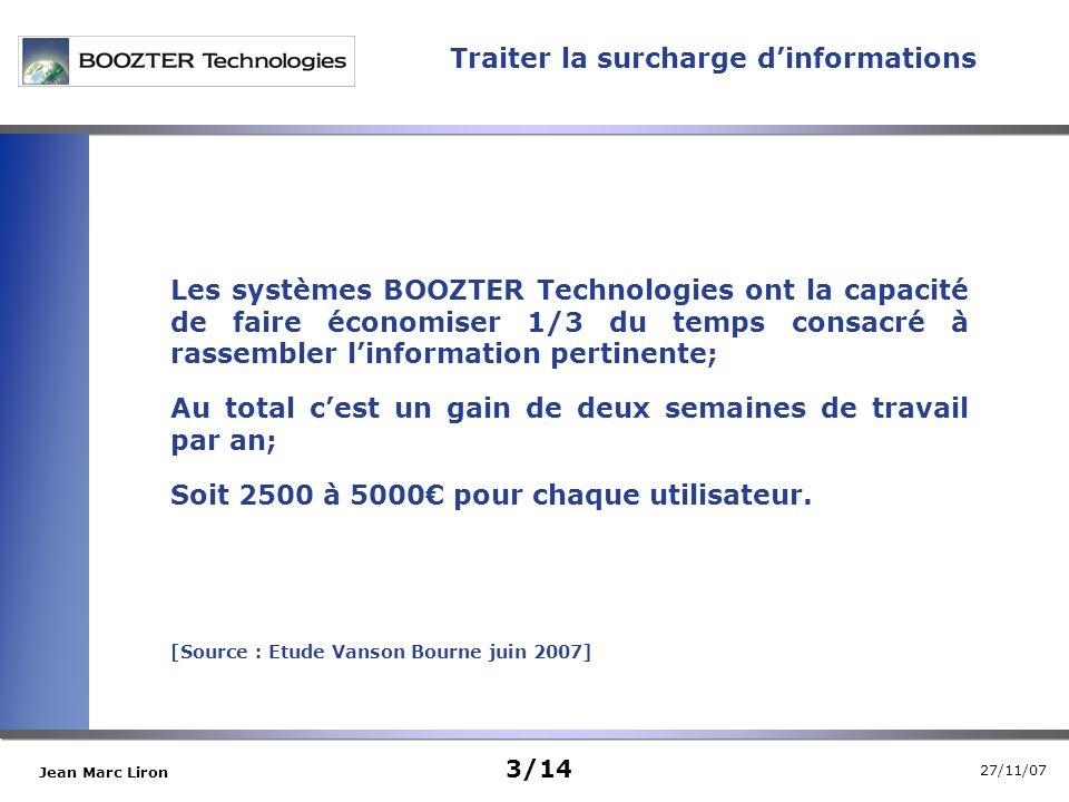 27/11/07 Jean Marc Liron Traiter la surcharge dinformations 3/14 Les systèmes BOOZTER Technologies ont la capacité de faire économiser 1/3 du temps consacré à rassembler linformation pertinente; Au total cest un gain de deux semaines de travail par an; Soit 2500 à 5000 pour chaque utilisateur.
