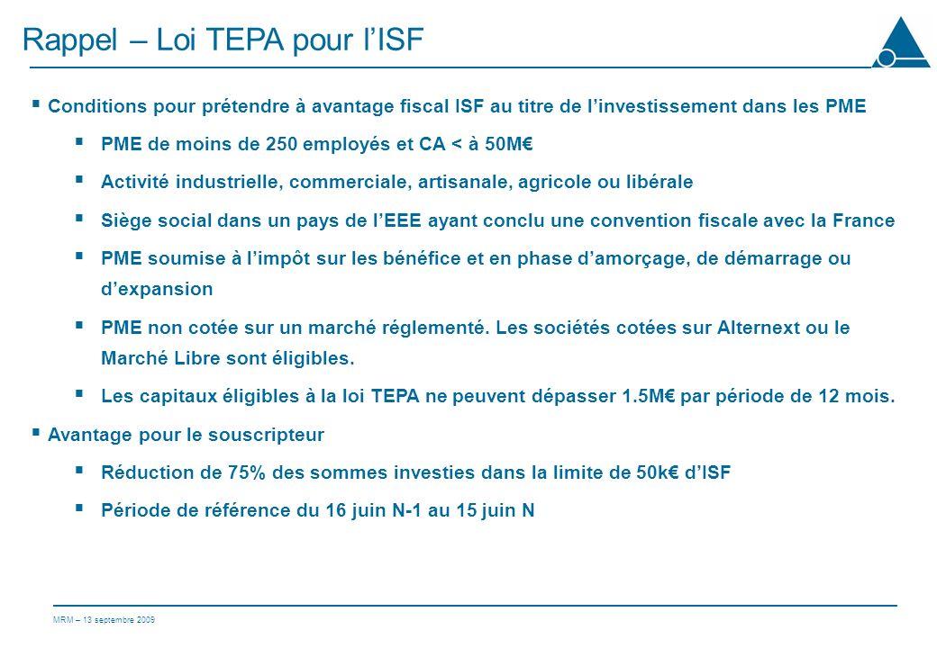 MRM – 13 septembre 2009 Rappel – Loi TEPA pour lISF Conditions pour prétendre à avantage fiscal ISF au titre de linvestissement dans les PME PME de moins de 250 employés et CA < à 50M Activité industrielle, commerciale, artisanale, agricole ou libérale Siège social dans un pays de lEEE ayant conclu une convention fiscale avec la France PME soumise à limpôt sur les bénéfice et en phase damorçage, de démarrage ou dexpansion PME non cotée sur un marché réglementé.