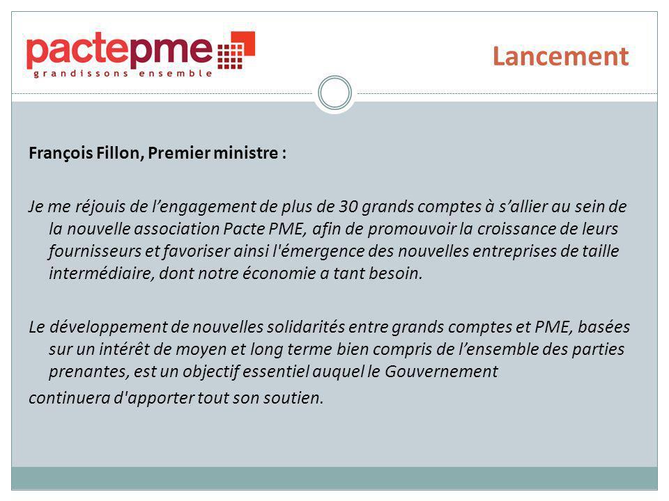 Lancement François Fillon, Premier ministre : Je me réjouis de lengagement de plus de 30 grands comptes à sallier au sein de la nouvelle association Pacte PME, afin de promouvoir la croissance de leurs fournisseurs et favoriser ainsi l émergence des nouvelles entreprises de taille intermédiaire, dont notre économie a tant besoin.