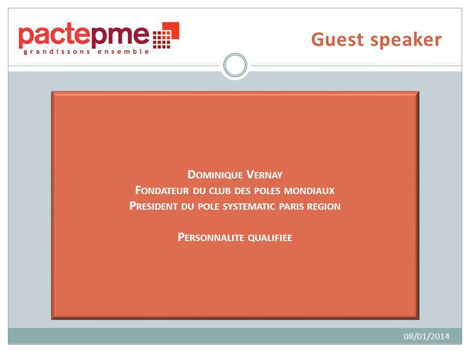 Guest speaker D OMINIQUE V ERNAY F ONDATEUR DU CLUB DES POLES MONDIAUX P RESIDENT DU POLE SYSTEMATIC PARIS REGION P ERSONNALITE QUALIFIEE 08/01/2014