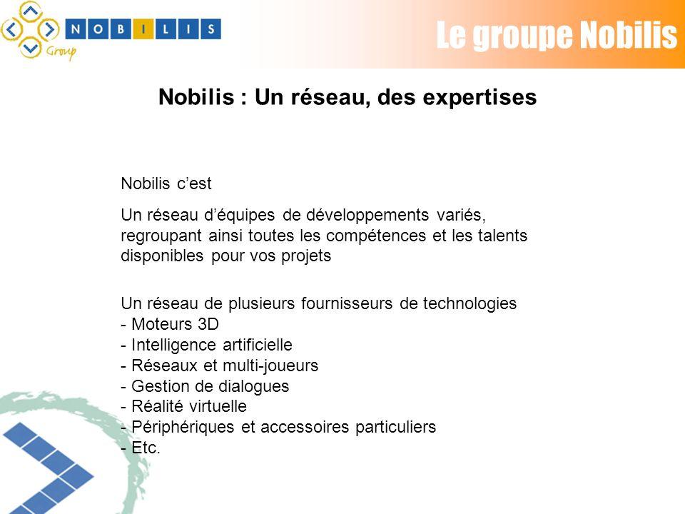 Le groupe Nobilis Nobilis cest Un réseau déquipes de développements variés, regroupant ainsi toutes les compétences et les talents disponibles pour vos projets Un réseau de plusieurs fournisseurs de technologies - Moteurs 3D - Intelligence artificielle - Réseaux et multi-joueurs - Gestion de dialogues - Réalité virtuelle - Périphériques et accessoires particuliers - Etc.