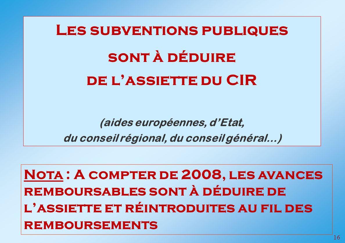 16 Les subventions publiques sont à déduire de lassiette du CIR (aides européennes, dEtat, du conseil régional, du conseil général…) Nota : A compter de 2008, les avances remboursables sont à déduire de lassiette et réintroduites au fil des remboursements