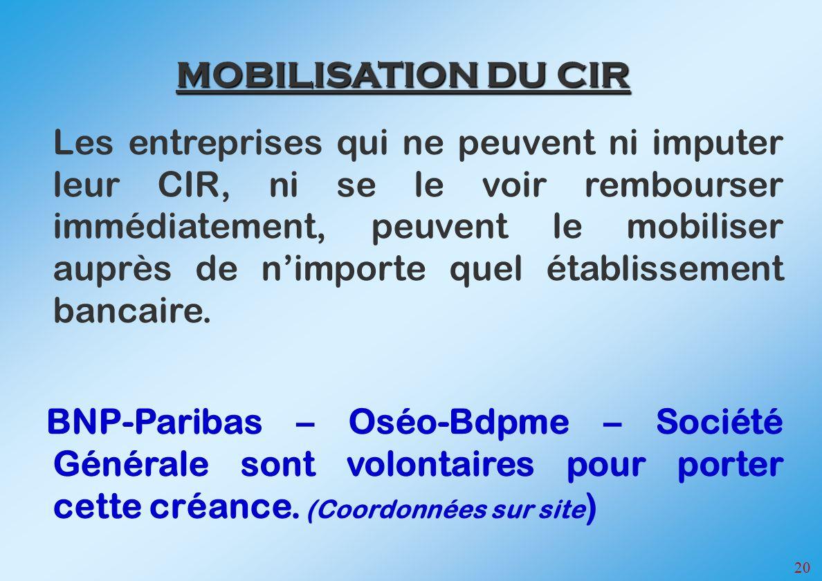 20 MOBILISATION DU CIR Les entreprises qui ne peuvent ni imputer leur CIR, ni se le voir rembourser immédiatement, peuvent le mobiliser auprès de nimporte quel établissement bancaire.
