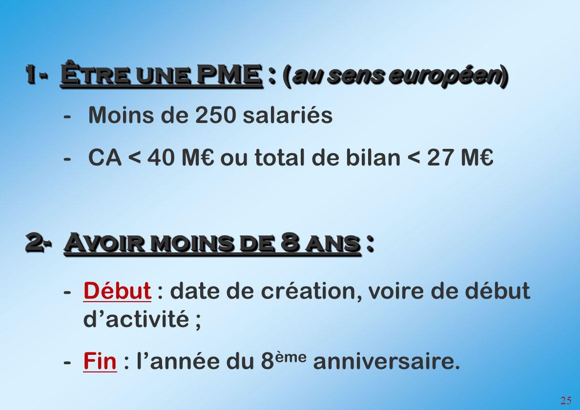 25 -Moins de 250 salariés -CA < 40 M ou total de bilan < 27 M 1-Être une PME : (au sens européen) -Début : date de création, voire de début dactivité ; -Fin : lannée du 8 ème anniversaire.