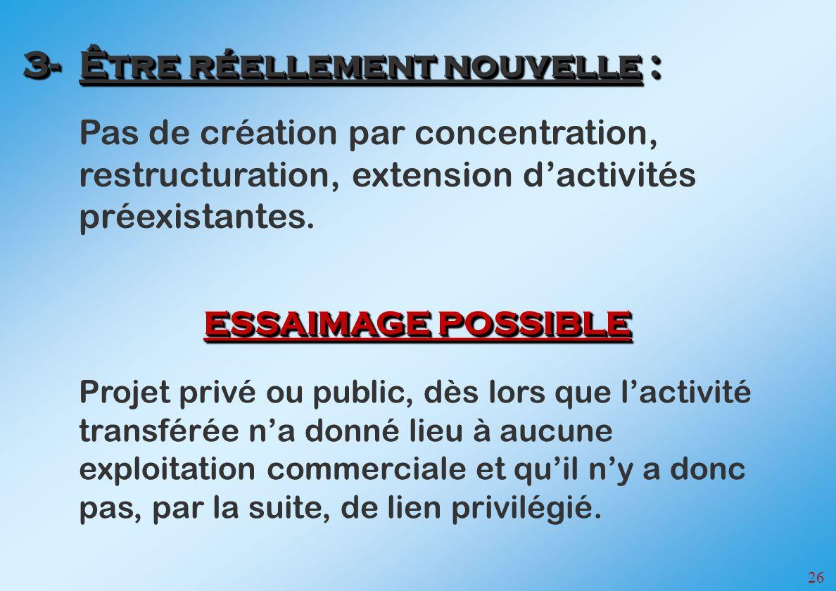 26 Pas de création par concentration, restructuration, extension dactivités préexistantes. 3-Être réellement nouvelle : Projet privé ou public, dès lo
