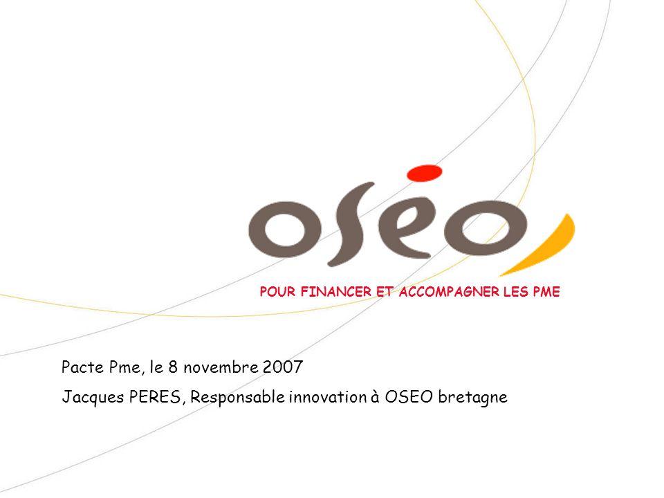 POUR FINANCER ET ACCOMPAGNER LES PME Pacte Pme, le 8 novembre 2007 Jacques PERES, Responsable innovation à OSEO bretagne