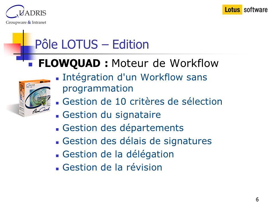 6 Pôle LOTUS – Edition FLOWQUAD : Moteur de Workflow Intégration d un Workflow sans programmation Gestion de 10 critères de sélection Gestion du signataire Gestion des départements Gestion des délais de signatures Gestion de la délégation Gestion de la révision
